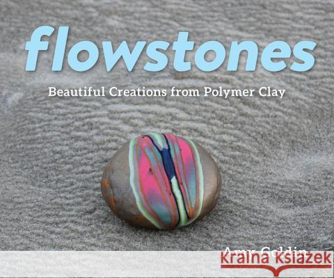 Flowstones: Beautiful Creations from Polymer Clay Amy Goldin 9781682681244