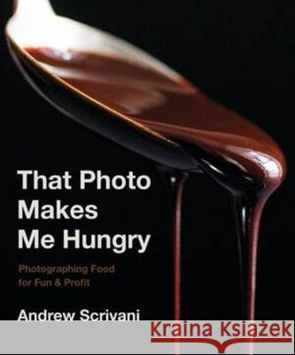 That Photo Makes Me Hungry: Photographing Food for Fun and Profit Andrew Scrivani 9781682683989