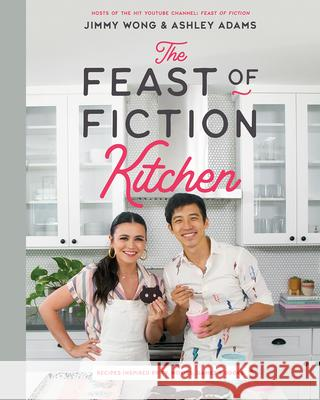 The Feast of Fiction Cookbook: The Ultimate Fan's Guide to Food from Tv, Movies, Games & More Ashley Adams Jimmy Wong 9781682684405