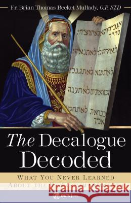 The Decalogue Decoded: What You Never Learned about the Ten Commandments Fr Brian Mullady Op 9781682781036
