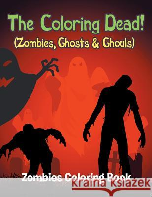 The Coloring Dead! (Zombies, Ghosts & Ghouls): Zombies Coloring Book Jupiter Kids 9781682809808