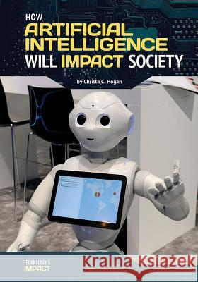 How Artificial Intelligence Will Impact Society Christa C. Hogan 9781682824917