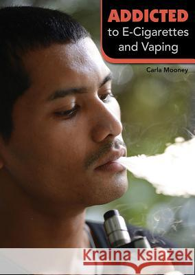 Addicted to E-Cigarettes and Vaping Carla Mooney 9781682825679