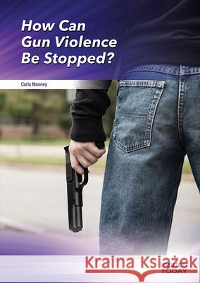 How Can Gun Violence Be Stopped? Carla Mooney 9781682828779