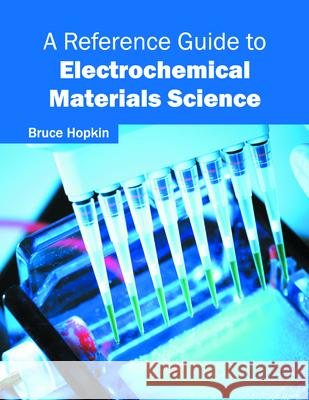 A Reference Guide to Electrochemical Materials Science Bruce Hopkin 9781682850176