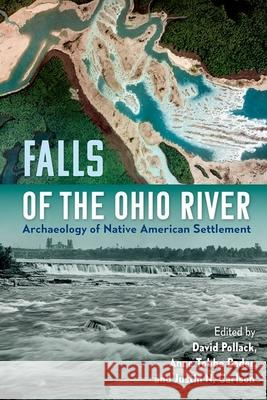 Falls of the Ohio River: Archaeology of Native American Settlement David Pollack Anne Tobbe Bader Justin N. Carlson 9781683402039 University of Florida Press