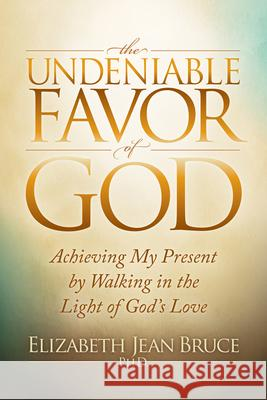 The Undeniable Favor of God: Achieving My Present by Walking in the Light of God's Love Elizabeth Jean Bruce 9781683501213