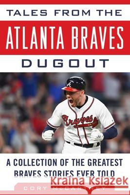 Tales from the Atlanta Braves Dugout: A Collection of the Greatest Braves Stories Ever Told Cory McCartney 9781683583561