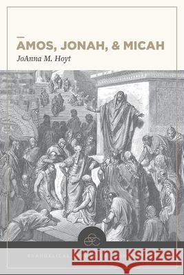 Amos, Jonah, & Micah: Evangelical Exegetical Commentary Joanna M. Hoyt H. Wayne House William D. Barrick 9781683592464