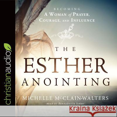 The Esther Anointing: Becoming a Woman of Prayer, Courage, and Influence - audiobook Michelle McClain-Walters Robin Miles 9781683667193