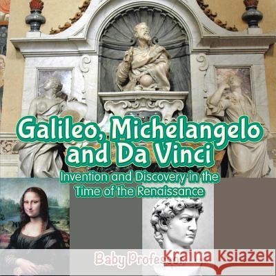 Galileo, Michelangelo and Da Vinci: Invention and Discovery in the Time of the Renaissance Baby Professor   9781683680567