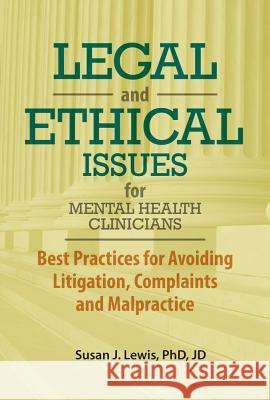 Legal and Ethical Issues for Mental Health Clinicians: Best Practices for Avoiding Litigation, Complaints and Malpractice Susan Lewis 9781683730125
