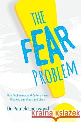 The Fear Problem: How Technology and Culture Have Hijacked Our Minds and Lives Dr Patrick Lockwood 9781684018130