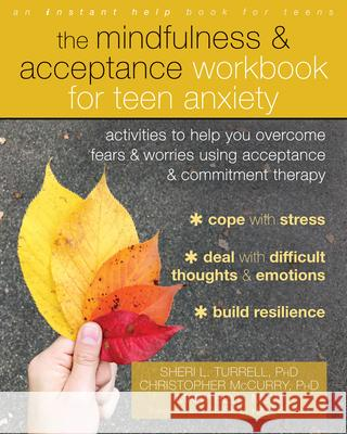 The Mindfulness and Acceptance Workbook for Teen Anxiety: Activities to Help You Overcome Fears and Worries Using Acceptance and Commitment Therapy Sheri L. Turrell Christopher McCurry Mary Bell 9781684031153