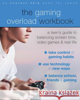 The Gaming Overload Workbook: A Teen's Guide to Balancing Screen Time, Video Games, and Real Life Randy Kulman 9781684035519