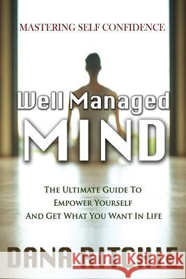 Well Managed Mind: The Ultimate Guide to Empower Yourself & Get What You Want in Life Dana Ritchie 9781684182374
