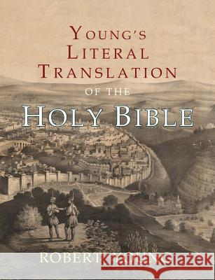 Young's Literal Translation of the Holy Bible: With Prefaces to 1st, Revised, & 3rd Editions Robert Young 9781684221806