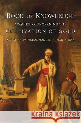 Book of Knowledge Acquired Concerning the Cultivation of Gold Abu L. Al-Iraqi Eric John Holmyard Al-Iraq 9781684222407