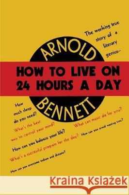 How to Live on Twenty-Four Hours a Day Arnold Bennett 9781684223619