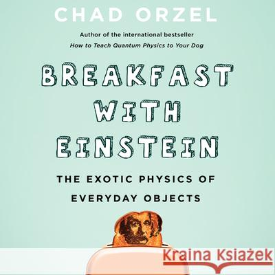 Breakfast with Einstein: The Exotic Physics of Everyday Objects - audiobook Chad Orzel Jonathan Todd Ross 9781684418855 HighBridge Audio