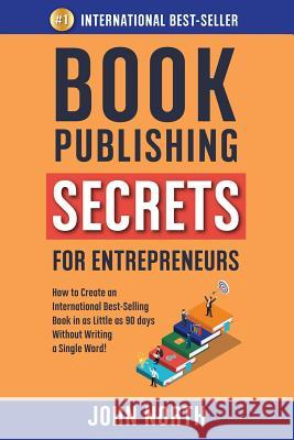 Book Publishing Secrets for Entrepreneurs: How to Create an International Best-Selling Book in as Little as 90 Days Without Writing a Single Word! John North James North 9781684544226