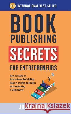 Book Publishing Secrets for Entrepreneurs: How to Create an International Best-Selling Book in as Little as 90 Days Without Writing a Single Word! John North James North 9781684544233