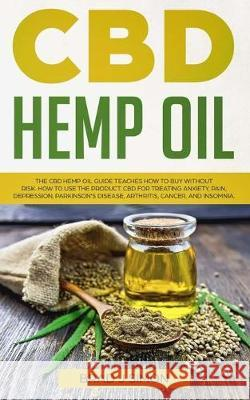 CBD Hemp Oil: The CBD Hemp Oil Guide Teaches How To Buy Without Risk. How To Use The Product. CBD For Treating Anxiety, Pain, Depres Brad J. Simons 9781686080890