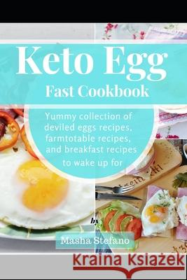 Keto Egg Fast Cookbook: Yummy Collection Of Deviled Eggs Recipes, Farmtotable Recipes, And Breakfast Recipes To Wake Up For Masha Stefano 9781686208881