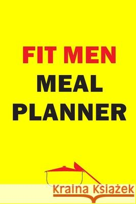Fit Men Meal Planner: Track And Plan Your Meals Weekly (52 Week Food Planner - Journal - Log): Meal Prep And Planning Grocery List Journals Planners 9781686219320