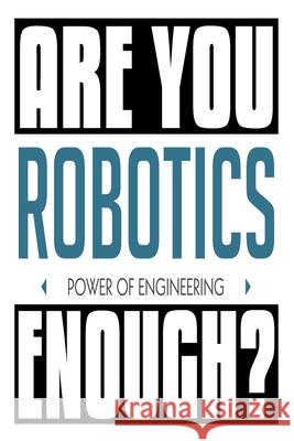 Are You Are You Robotics Enough? Power of Engineering: 6x9 College Ruledline 150 Pages John Robobot 9781686444371
