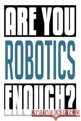 Are You Robotics Enough?: 6x9 College Ruledline 150 Pages John Robobot 9781686449253