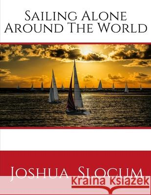 Sailing Alone Around The World: by Slocum Joshua (1999-06-01), A Personal Account of the First Solo Circumnavigation of the Globe by Sail ( Annotated Joshua Slocum 9781686566295