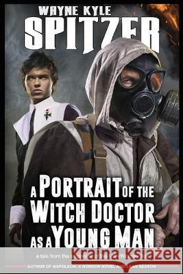 A Portrait of the Witch Doctor as a Young Man: A Tale from the Beginning of the Man/Woman War Wayne Kyle Spitzer 9781687081568