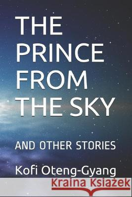 The Prince from the Sky: And Other Stories Kofi Oteng-Gyang 9781687230461 Independently Published