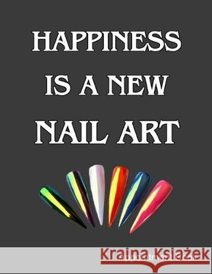 Happiness Is A New Nail Art Appointment Book: Daily and Hourly - Undated Calendar - Schedule Interval Appointments & Times Ir Publishing 9781687410870