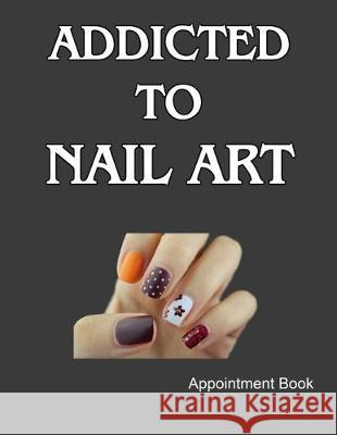 Addicted To Nail Art Appointment Book: Daily and Hourly - Undated Calendar - Schedule Interval Appointments & Times Ir Publishing 9781687415844