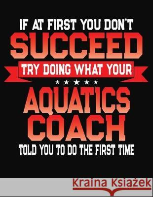 If At First You Don't Succeed Try Doing What Your Aquatics Coach Told You To Do The First Time: College Ruled Composition Notebook Journal J. M. Skinner 9781688198722