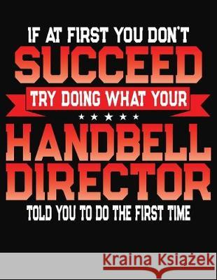 If At First You Don't Succeed Try Doing What Your Handbell Director Told You To Do The First Time: College Ruled Composition Notebook Journal J. M. Skinner 9781688198746