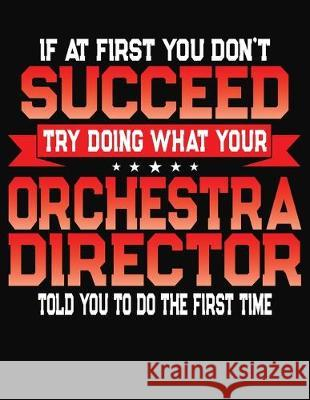 If At First You Don't Succeed Try Doing What Your Orchestra Director Told You To Do The First Time: College Ruled Composition Notebook Journal J. M. Skinner 9781688198777