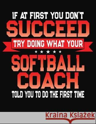 If At First You Don't Succeed Try Doing What Your Softball Coach Told You To Do The First Time: College Ruled Composition Notebook Journal J. M. Skinner 9781688198784