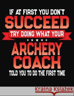 If At First You Don't Succeed Try Doing What Your Archery Coach Told You To Do The First Time: College Ruled Composition Notebook Journal J. M. Skinner 9781688199903