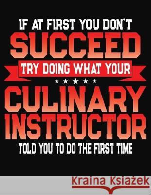 If At First You Don't Succeed Try Doing What Your Culinary Instructor Told You To Do The First Time: College Ruled Composition Notebook Journal J. M. Skinner 9781688199927