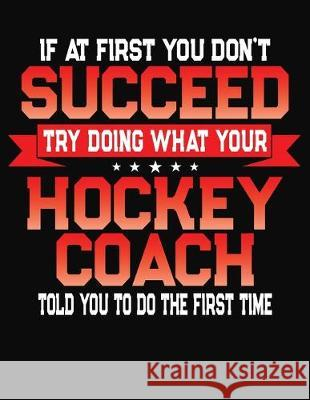 If At First You Don't Succeed Try Doing What Your Hockey Coach Told You To Do The First Time: College Ruled Composition Notebook Journal J. M. Skinner 9781688199958