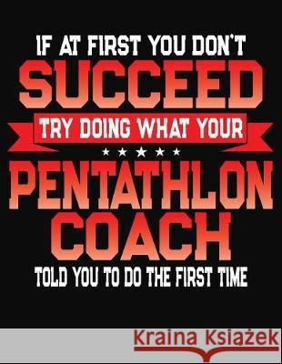 If At First You Don't Succeed Try Doing What Your Pentathlon Coach Told You To Do The First Time: College Ruled Composition Notebook Journal J. M. Skinner 9781688199972