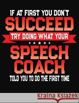 If At First You Don't Succeed Try Doing What Your Speech Coach Told You To Do The First Time: College Ruled Composition Notebook Journal J. M. Skinner 9781688200005
