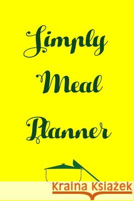 Simply Meal Planner: Track And Plan Your Meals Weekly (52 Week Food Planner - Journal - Log): Meal Prep And Planning Grocery List Journals Planners 9781688466456