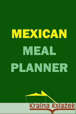 Mexican Meal Planner: Track And Plan Your Meals Weekly (52 Week Food Planner - Journal - Log): Meal Prep And Planning Grocery List Journals Planners 9781688466593