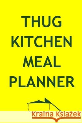 Thug Kitchen Meal Planner: Track And Plan Your Meals Weekly (52 Week Food Planner - Journal - Log): Meal Prep And Planning Grocery List Journals Planners 9781688470774