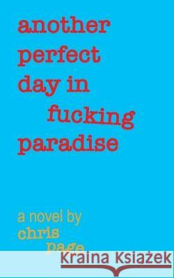 Another Perfect Day in Fucking Paradise Chris Page 9781688482104 Independently Published
