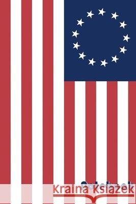 Notebook: 120 Page, 6x9 Betsy Ross Flag John P. Roche 9781689121323
